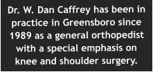 Dr. W. Dan Caffrey has been in practice in Greensboro since 1989 as a general orthopedist with a special emphasis on knee and shoulder surgery.